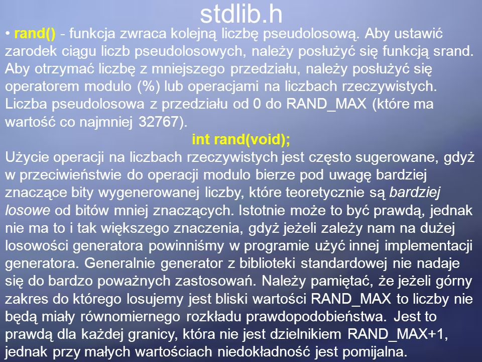 stdlib.h rand() - funkcja zwraca kolejną liczbę pseudolosową. Aby ustawić zarodek ciągu liczb pseudolosowych, należy posłużyć się funkcją srand. Aby o