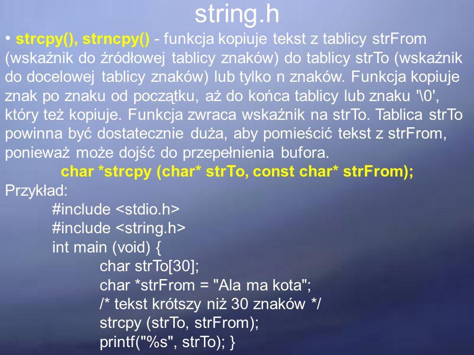 string.h strcpy(), strncpy() - funkcja kopiuje tekst z tablicy strFrom (wskaźnik do źródłowej tablicy znaków) do tablicy strTo (wskaźnik do docelowej tablicy znaków) lub tylko n znaków.