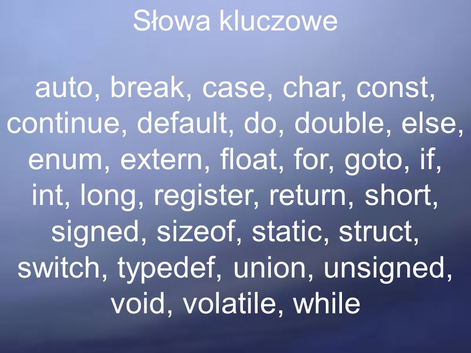 Słowa kluczowe auto, break, case, char, const, continue, default, do, double, else, enum, extern, float, for, goto, if, int, long, register, return, short, signed, sizeof, static, struct, switch, typedef, union, unsigned, void, volatile, while