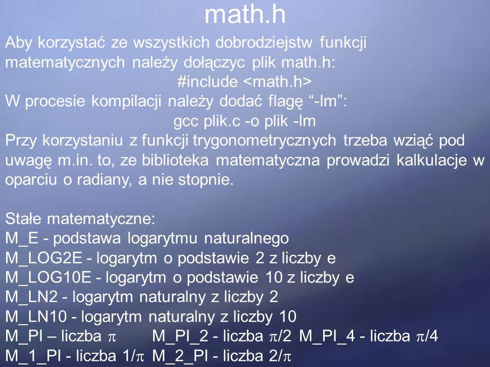 math.h Aby korzystać ze wszystkich dobrodziejstw funkcji matematycznych należy dołączyc plik math.h: #include W procesie kompilacji należy dodać flagę -lm : gcc plik.c -o plik -lm Przy korzystaniu z funkcji trygonometrycznych trzeba wziąć pod uwagę m.in.