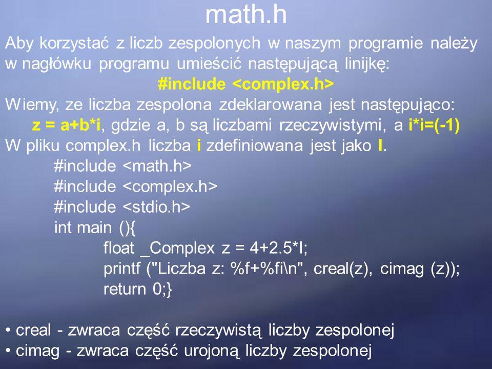 math.h Aby korzystać z liczb zespolonych w naszym programie należy w nagłówku programu umieścić następującą linijkę: #include Wiemy, ze liczba zespolona zdeklarowana jest następująco: z = a+b*i, gdzie a, b są liczbami rzeczywistymi, a i*i=(-1) W pliku complex.h liczba i zdefiniowana jest jako I.