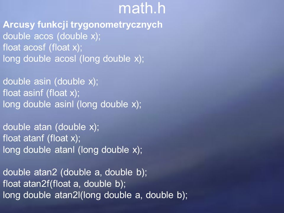 math.h Arcusy funkcji trygonometrycznych double acos (double x); float acosf (float x); long double acosl (long double x); double asin (double x); float asinf (float x); long double asinl (long double x); double atan (double x); float atanf (float x); long double atanl (long double x); double atan2 (double a, double b); float atan2f(float a, double b); long double atan2l(long double a, double b);