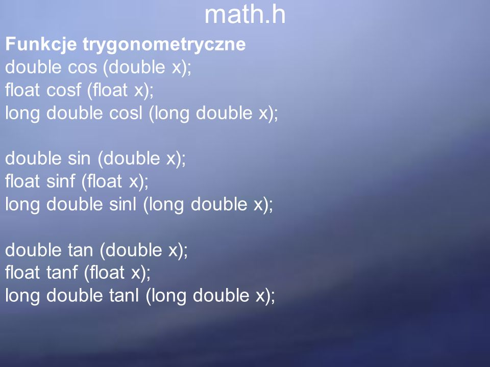 math.h Funkcje trygonometryczne double cos (double x); float cosf (float x); long double cosl (long double x); double sin (double x); float sinf (floa