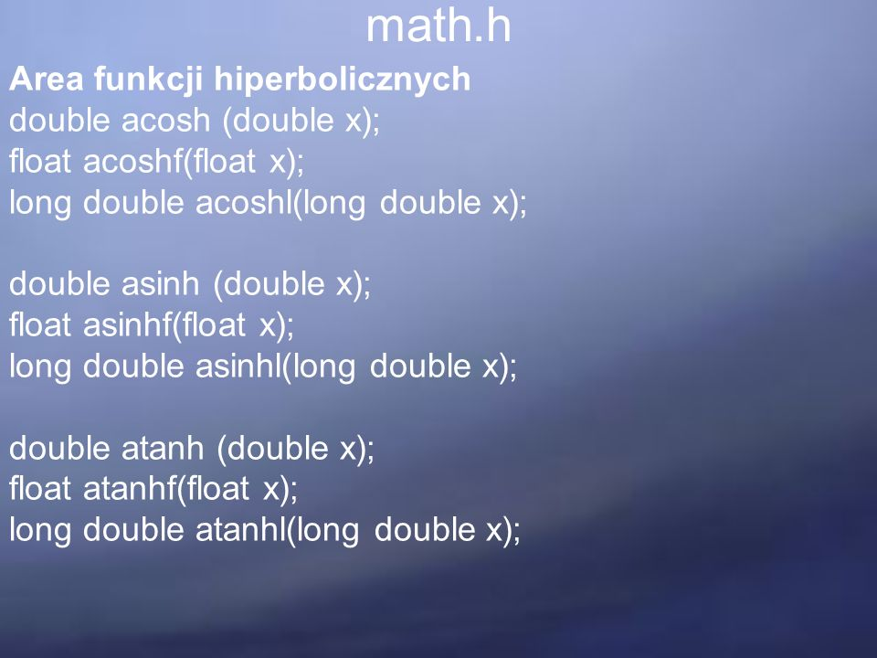 math.h Area funkcji hiperbolicznych double acosh (double x); float acoshf(float x); long double acoshl(long double x); double asinh (double x); float