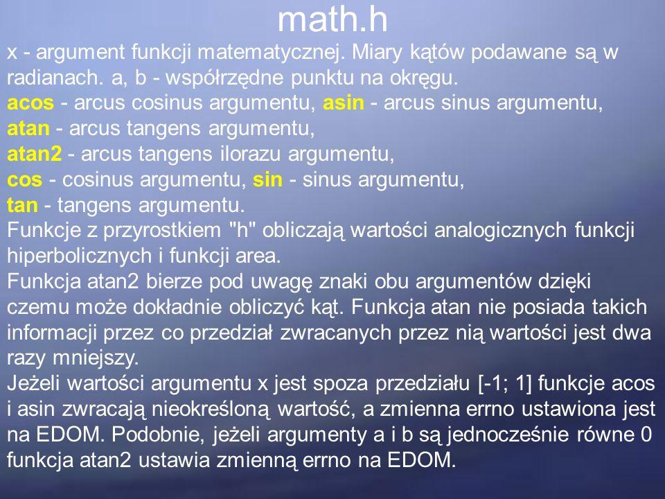 math.h x - argument funkcji matematycznej. Miary kątów podawane są w radianach. a, b - współrzędne punktu na okręgu. acos - arcus cosinus argumentu, a