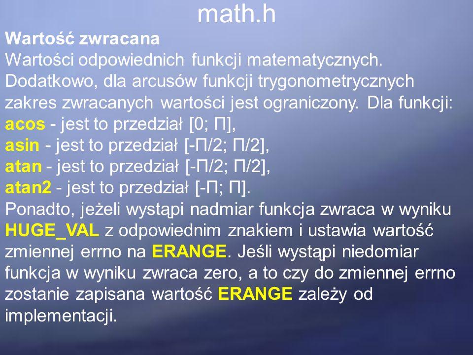 math.h Wartość zwracana Wartości odpowiednich funkcji matematycznych. Dodatkowo, dla arcusów funkcji trygonometrycznych zakres zwracanych wartości jes