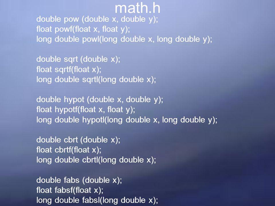 math.h double pow (double x, double y); float powf(float x, float y); long double powl(long double x, long double y); double sqrt (double x); float sqrtf(float x); long double sqrtl(long double x); double hypot (double x, double y); float hypotf(float x, float y); long double hypotl(long double x, long double y); double cbrt (double x); float cbrtf(float x); long double cbrtl(long double x); double fabs (double x); float fabsf(float x); long double fabsl(long double x);