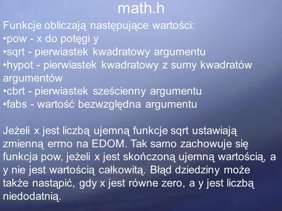 math.h Funkcje obliczają następujące wartości: pow - x do potęgi y sqrt - pierwiastek kwadratowy argumentu hypot - pierwiastek kwadratowy z sumy kwadratów argumentów cbrt - pierwiastek sześcienny argumentu fabs - wartość bezwzględna argumentu Jeżeli x jest liczbą ujemną funkcje sqrt ustawiają zmienną errno na EDOM.