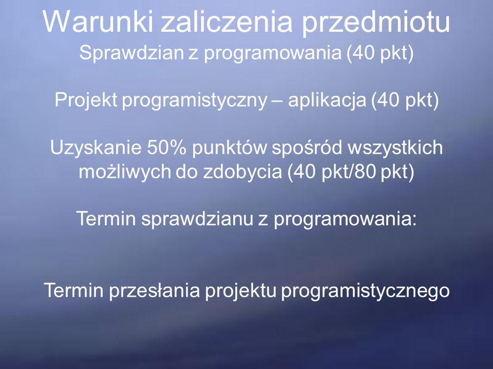 Warunki zaliczenia przedmiotu Sprawdzian z programowania (40 pkt) Projekt programistyczny – aplikacja (40 pkt) Uzyskanie 50% punktów spośród wszystkich możliwych do zdobycia (40 pkt/80 pkt) Termin sprawdzianu z programowania: Termin przesłania projektu programistycznego