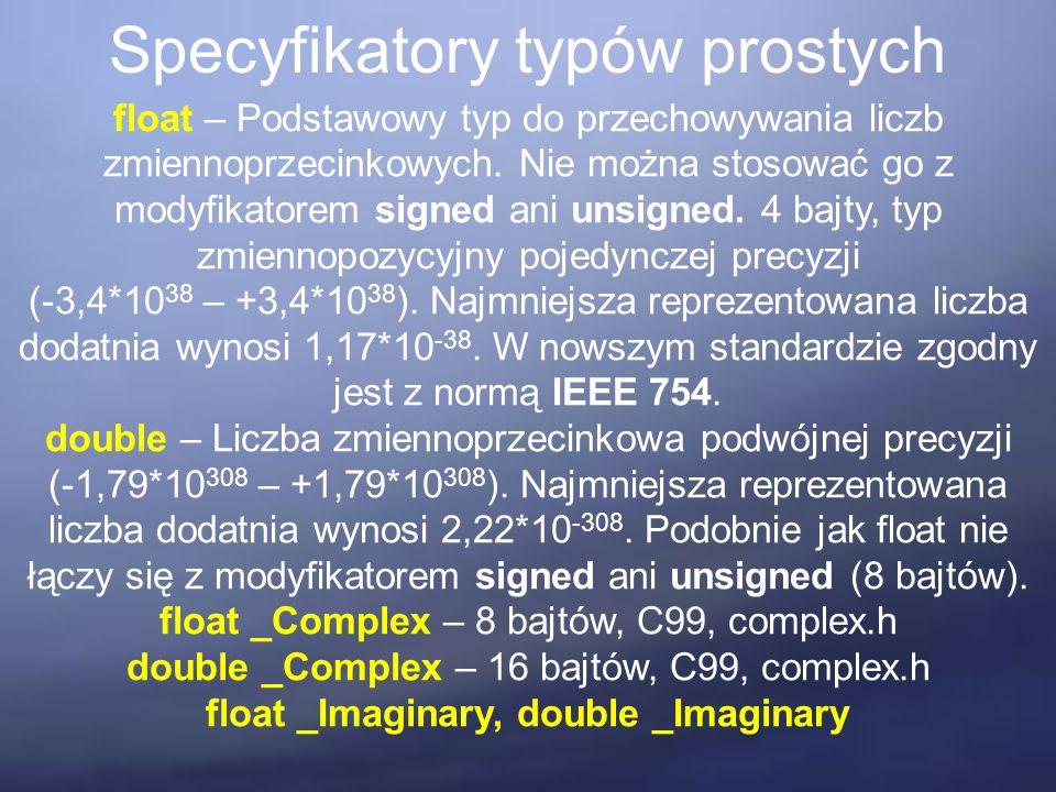 Specyfikatory typów prostych float – Podstawowy typ do przechowywania liczb zmiennoprzecinkowych. Nie można stosować go z modyfikatorem signed ani uns