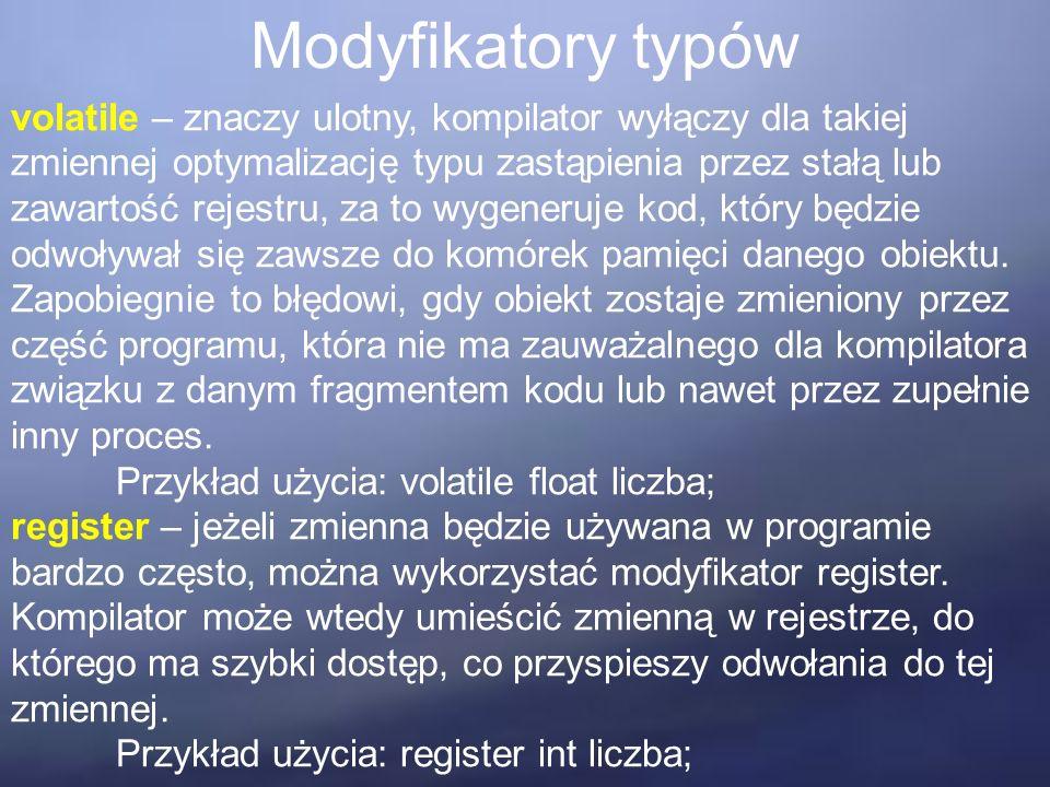 Modyfikatory typów volatile – znaczy ulotny, kompilator wyłączy dla takiej zmiennej optymalizację typu zastąpienia przez stałą lub zawartość rejestru, za to wygeneruje kod, który będzie odwoływał się zawsze do komórek pamięci danego obiektu.