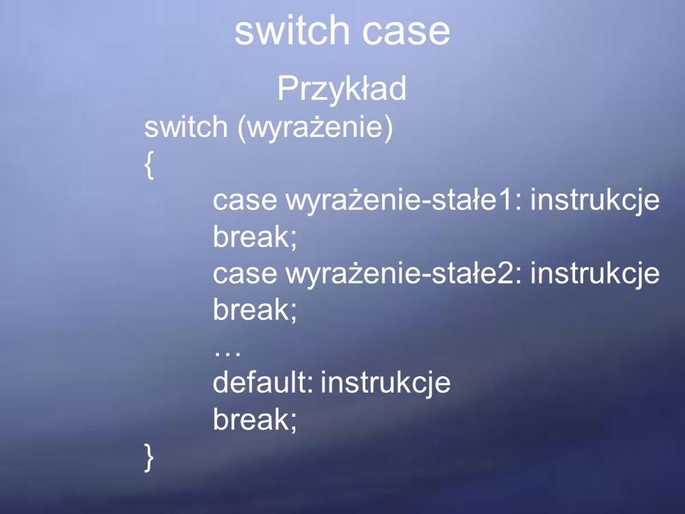 switch case Przykład switch (wyrażenie) { case wyrażenie-stałe1: instrukcje break; case wyrażenie-stałe2: instrukcje break; … default: instrukcje break; }