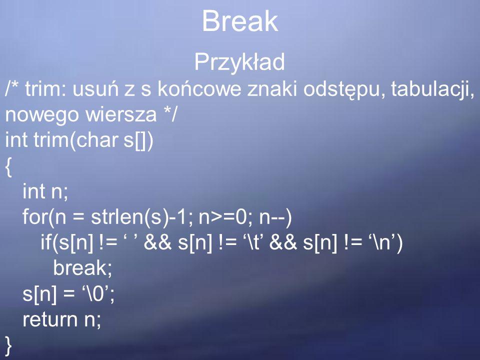 Break Przykład /* trim: usuń z s końcowe znaki odstępu, tabulacji, nowego wiersza */ int trim(char s[]) { int n; for(n = strlen(s)-1; n>=0; n--) if(s[n] != ' ' && s[n] != '\t' && s[n] != '\n') break; s[n] = '\0'; return n; }