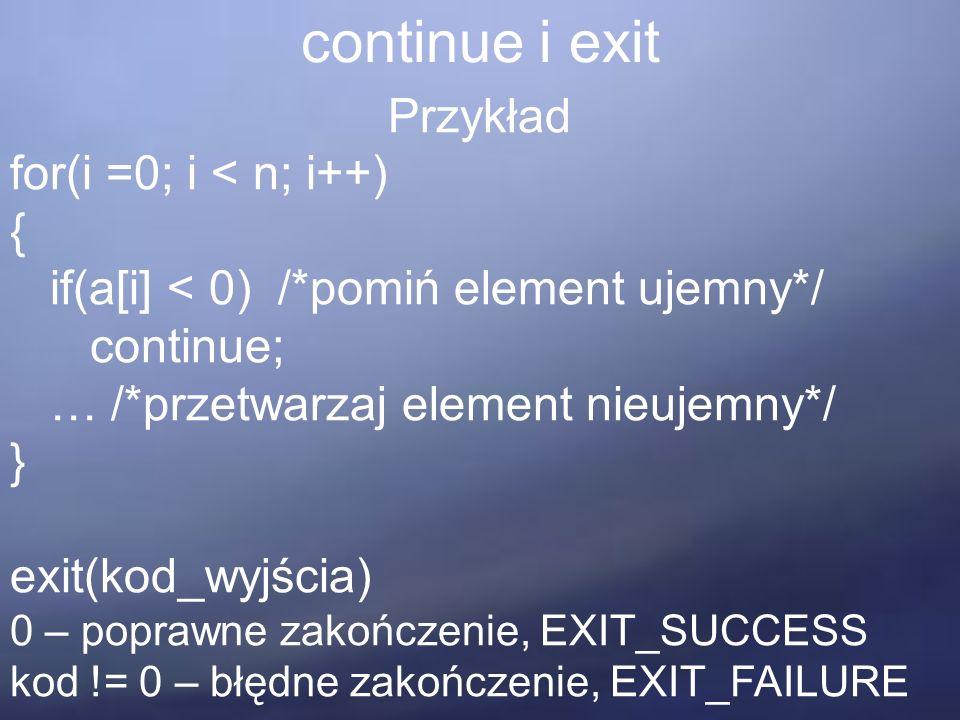 continue i exit Przykład for(i =0; i < n; i++) { if(a[i] < 0) /*pomiń element ujemny*/ continue; … /*przetwarzaj element nieujemny*/ } exit(kod_wyjścia) 0 – poprawne zakończenie, EXIT_SUCCESS kod != 0 – błędne zakończenie, EXIT_FAILURE