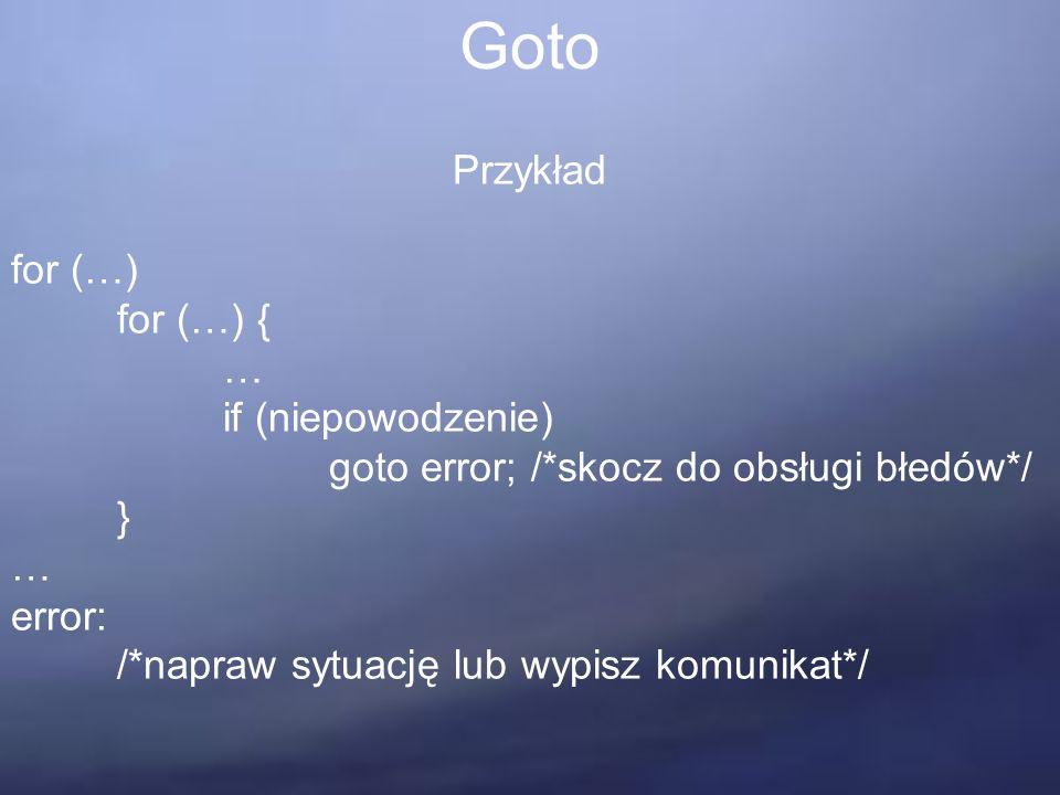 Goto Przykład for (…) for (…) { … if (niepowodzenie) goto error; /*skocz do obsługi błedów*/ } … error: /*napraw sytuację lub wypisz komunikat*/