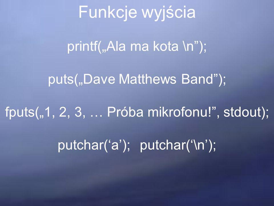 """Funkcje wyjścia printf(""""Ala ma kota \n ); puts(""""Dave Matthews Band ); fputs(""""1, 2, 3, … Próba mikrofonu! , stdout); putchar('a');putchar('\n');"""