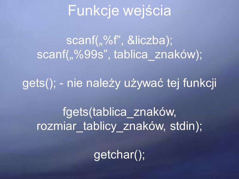 """Funkcje wejścia scanf(""""%f , &liczba); scanf(""""%99s , tablica_znaków); gets(); - nie należy używać tej funkcji fgets(tablica_znaków, rozmiar_tablicy_znaków, stdin); getchar();"""
