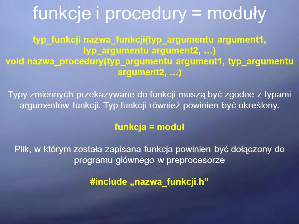 funkcje i procedury = moduły typ_funkcji nazwa_funkcji(typ_argumentu argument1, typ_argumentu argument2, …) void nazwa_procedury(typ_argumentu argument1, typ_argumentu argument2, …) Typy zmiennych przekazywane do funkcji muszą być zgodne z typami argumentów funkcji.