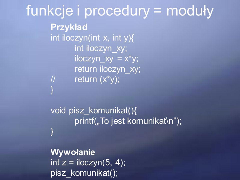 """funkcje i procedury = moduły Przykład int iloczyn(int x, int y){ int iloczyn_xy; iloczyn_xy = x*y; return iloczyn_xy; //return (x*y); } void pisz_komunikat(){ printf(""""To jest komunikat\n ); } Wywołanie int z = iloczyn(5, 4); pisz_komunikat();"""