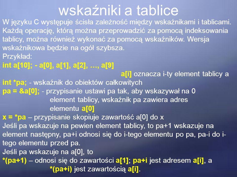 wskaźniki a tablice W języku C występuje ścisła zależność między wskaźnikami i tablicami. Każdą operację, którą można przeprowadzić za pomocą indeksow