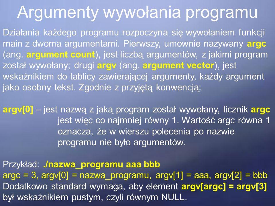 Argumenty wywołania programu Działania każdego programu rozpoczyna się wywołaniem funkcji main z dwoma argumentami. Pierwszy, umownie nazywany argc (a