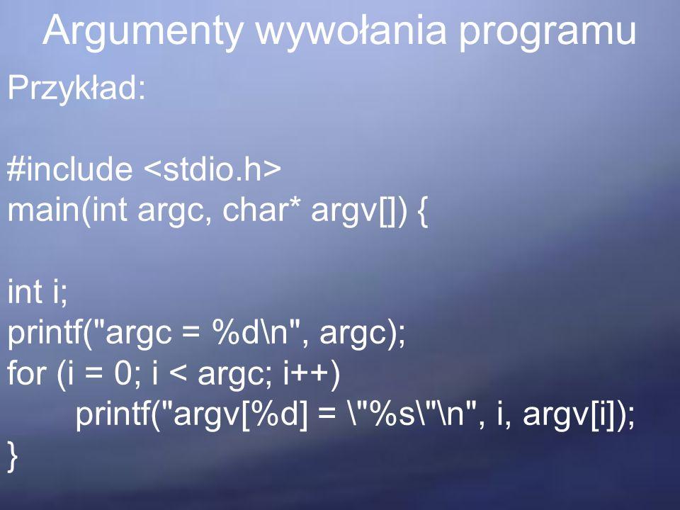 Argumenty wywołania programu Przykład: #include main(int argc, char* argv[]) { int i; printf( argc = %d\n , argc); for (i = 0; i < argc; i++) printf( argv[%d] = \ %s\ \n , i, argv[i]); }