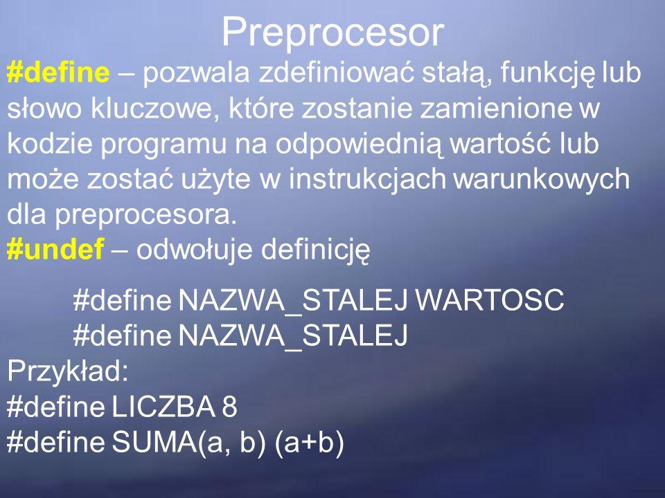 Preprocesor #define – pozwala zdefiniować stałą, funkcję lub słowo kluczowe, które zostanie zamienione w kodzie programu na odpowiednią wartość lub może zostać użyte w instrukcjach warunkowych dla preprocesora.