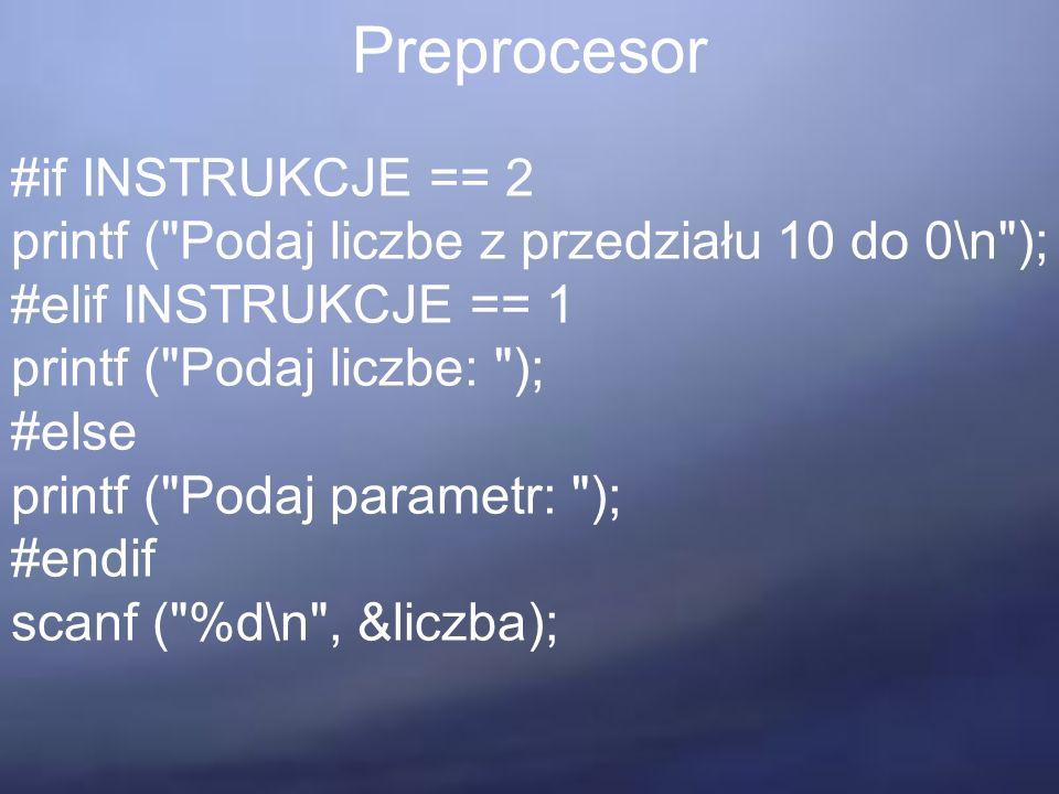 Preprocesor #if INSTRUKCJE == 2 printf ( Podaj liczbe z przedziału 10 do 0\n ); #elif INSTRUKCJE == 1 printf ( Podaj liczbe: ); #else printf ( Podaj parametr: ); #endif scanf ( %d\n , &liczba);