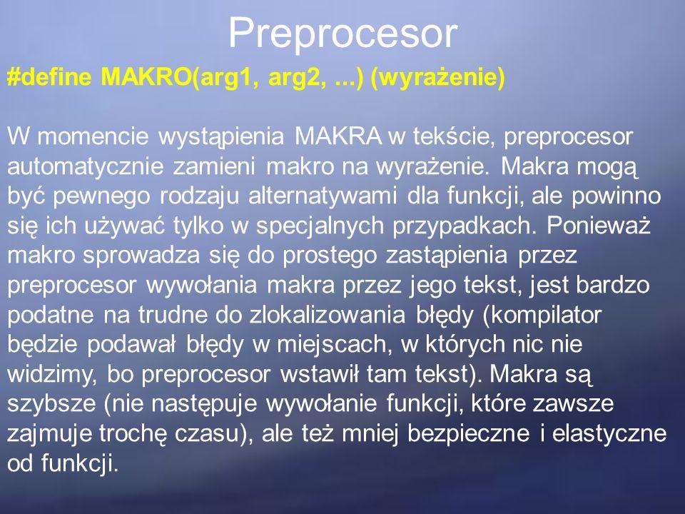 Preprocesor #define MAKRO(arg1, arg2,...) (wyrażenie) W momencie wystąpienia MAKRA w tekście, preprocesor automatycznie zamieni makro na wyrażenie.