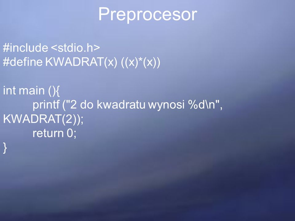 Preprocesor #include #define KWADRAT(x) ((x)*(x)) int main (){ printf ( 2 do kwadratu wynosi %d\n , KWADRAT(2)); return 0; }