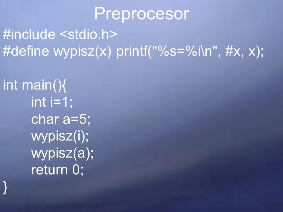 Preprocesor #include #define wypisz(x) printf( %s=%i\n , #x, x); int main(){ int i=1; char a=5; wypisz(i); wypisz(a); return 0; }