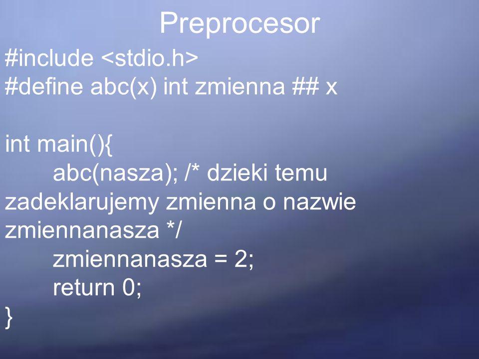 Preprocesor #include #define abc(x) int zmienna ## x int main(){ abc(nasza); /* dzieki temu zadeklarujemy zmienna o nazwie zmiennanasza */ zmiennanasza = 2; return 0; }
