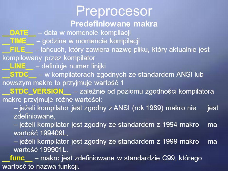 Preprocesor Predefiniowane makra __DATE__ – data w momencie kompilacji __TIME__ – godzina w momencie kompilacji __FILE__ – łańcuch, który zawiera nazwę pliku, który aktualnie jest kompilowany przez kompilator __LINE__ – definiuje numer linijki __STDC__ – w kompilatorach zgodnych ze standardem ANSI lub nowszym makro to przyjmuje wartość 1 __STDC_VERSION__ – zależnie od poziomu zgodności kompilatora makro przyjmuje różne wartości: – jeżeli kompilator jest zgodny z ANSI (rok 1989) makro nie jest zdefiniowane, – jeżeli kompilator jest zgodny ze standardem z 1994 makro ma wartość 199409L, – jeżeli kompilator jest zgodny ze standardem z 1999 makro ma wartość 199901L.