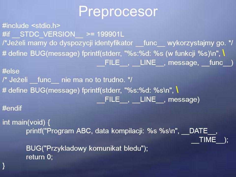 Preprocesor #include #if __STDC_VERSION__ >= 199901L /*Jeżeli mamy do dyspozycji identyfikator __func__ wykorzystajmy go. */ # define BUG(message) fpr
