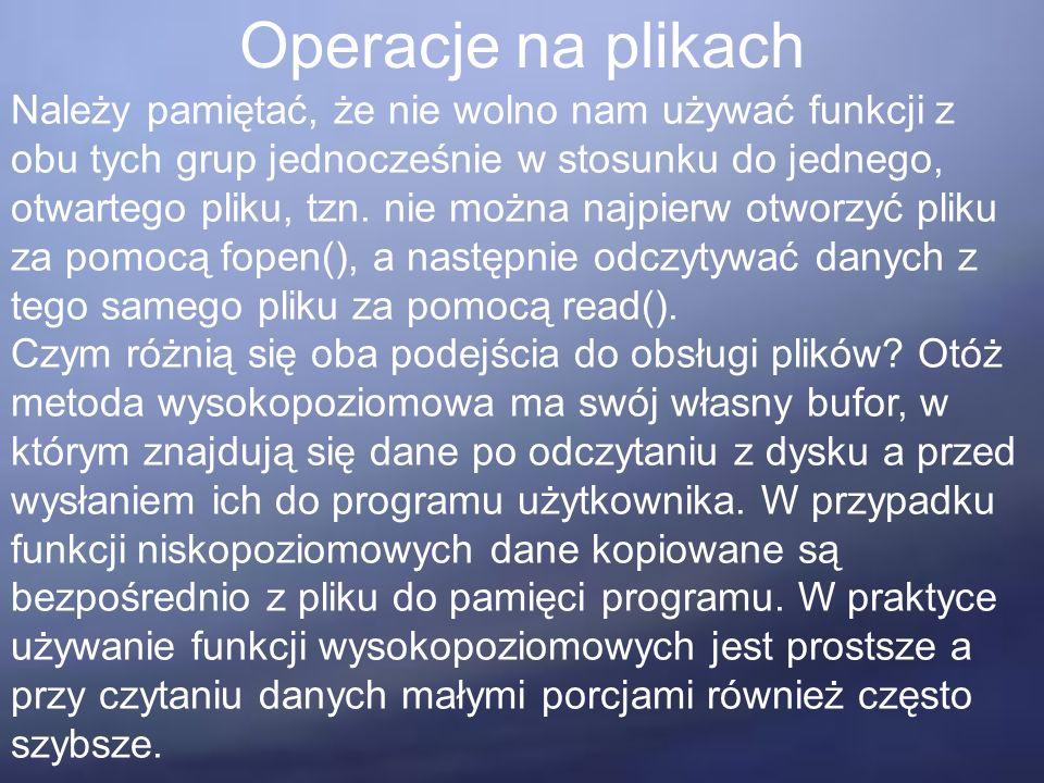 Operacje na plikach Należy pamiętać, że nie wolno nam używać funkcji z obu tych grup jednocześnie w stosunku do jednego, otwartego pliku, tzn.