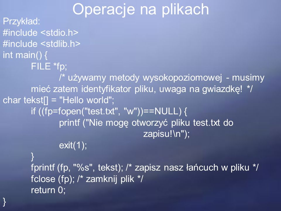 Operacje na plikach Przykład: #include int main() { FILE *fp; /* używamy metody wysokopoziomowej - musimy mieć zatem identyfikator pliku, uwaga na gwi