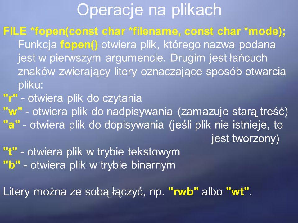 Operacje na plikach FILE *fopen(const char *filename, const char *mode); Funkcja fopen() otwiera plik, którego nazwa podana jest w pierwszym argumenci