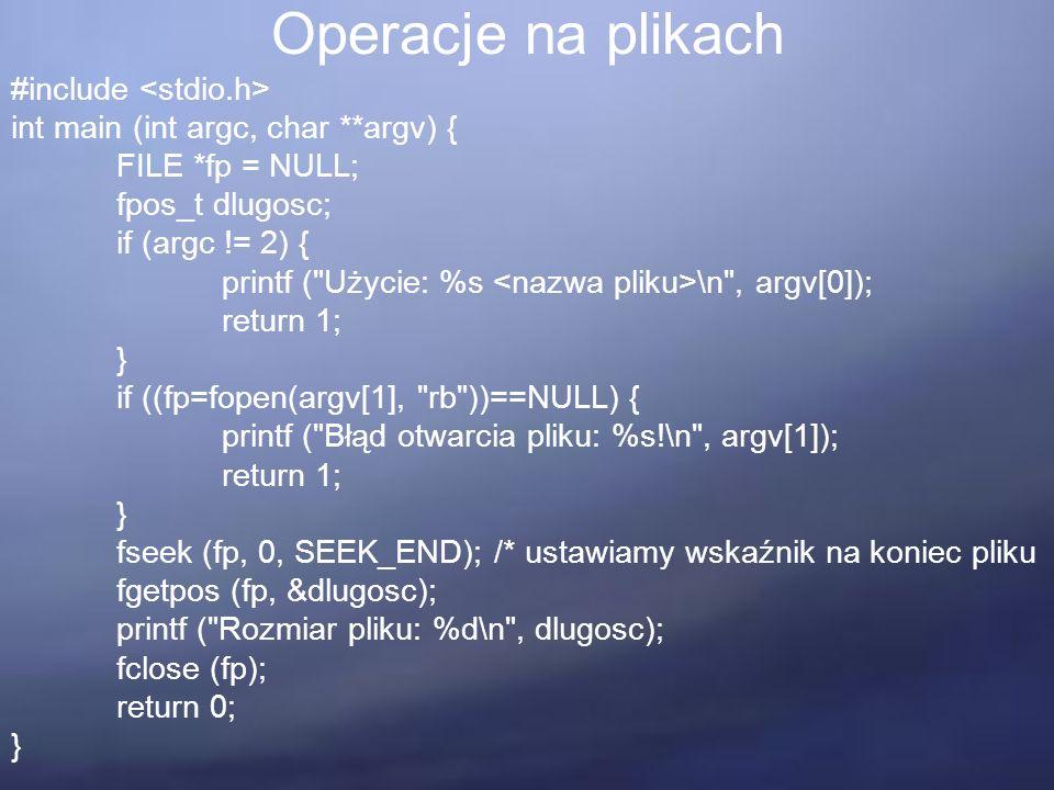 Operacje na plikach #include int main (int argc, char **argv) { FILE *fp = NULL; fpos_t dlugosc; if (argc != 2) { printf ( Użycie: %s \n , argv[0]); return 1; } if ((fp=fopen(argv[1], rb ))==NULL) { printf ( Błąd otwarcia pliku: %s!\n , argv[1]); return 1; } fseek (fp, 0, SEEK_END); /* ustawiamy wskaźnik na koniec pliku fgetpos (fp, &dlugosc); printf ( Rozmiar pliku: %d\n , dlugosc); fclose (fp); return 0; }