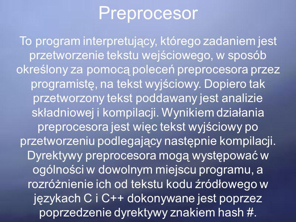Preprocesor To program interpretujący, którego zadaniem jest przetworzenie tekstu wejściowego, w sposób określony za pomocą poleceń preprocesora przez programistę, na tekst wyjściowy.