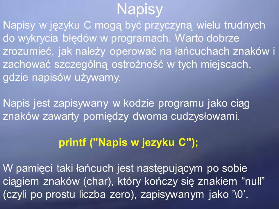 Napisy Napisy w języku C mogą być przyczyną wielu trudnych do wykrycia błędów w programach. Warto dobrze zrozumieć, jak należy operować na łańcuchach