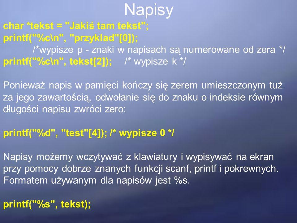 Napisy char *tekst = Jakiś tam tekst ; printf( %c\n , przyklad [0]); /*wypisze p - znaki w napisach są numerowane od zera */ printf( %c\n , tekst[2]); /* wypisze k */ Ponieważ napis w pamięci kończy się zerem umieszczonym tuż za jego zawartością, odwołanie się do znaku o indeksie równym długości napisu zwróci zero: printf( %d , test [4]); /* wypisze 0 */ Napisy możemy wczytywać z klawiatury i wypisywać na ekran przy pomocy dobrze znanych funkcji scanf, printf i pokrewnych.