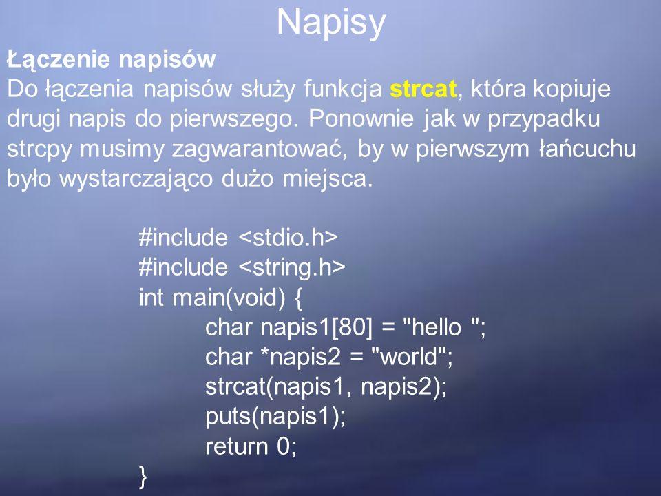 Napisy Łączenie napisów Do łączenia napisów służy funkcja strcat, która kopiuje drugi napis do pierwszego. Ponownie jak w przypadku strcpy musimy zagw