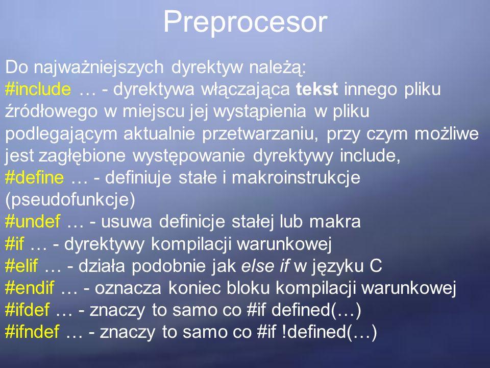 Preprocesor Do najważniejszych dyrektyw należą: #include … - dyrektywa włączająca tekst innego pliku źródłowego w miejscu jej wystąpienia w pliku podlegającym aktualnie przetwarzaniu, przy czym możliwe jest zagłębione występowanie dyrektywy include, #define … - definiuje stałe i makroinstrukcje (pseudofunkcje) #undef … - usuwa definicje stałej lub makra #if … - dyrektywy kompilacji warunkowej #elif … - działa podobnie jak else if w języku C #endif … - oznacza koniec bloku kompilacji warunkowej #ifdef … - znaczy to samo co #if defined(…) #ifndef … - znaczy to samo co #if !defined(…)