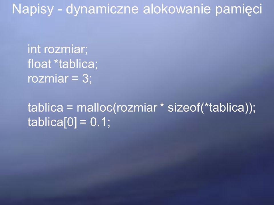 Napisy - dynamiczne alokowanie pamięci int rozmiar; float *tablica; rozmiar = 3; tablica = malloc(rozmiar * sizeof(*tablica)); tablica[0] = 0.1;