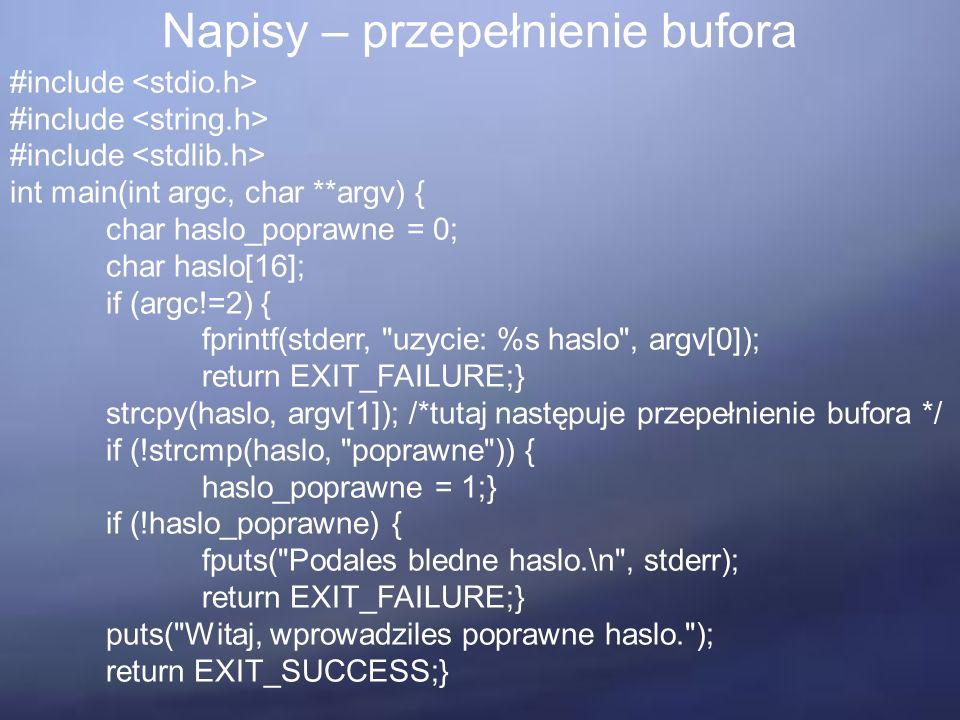Napisy – przepełnienie bufora #include int main(int argc, char **argv) { char haslo_poprawne = 0; char haslo[16]; if (argc!=2) { fprintf(stderr, uzycie: %s haslo , argv[0]); return EXIT_FAILURE;} strcpy(haslo, argv[1]); /*tutaj następuje przepełnienie bufora */ if (!strcmp(haslo, poprawne )) { haslo_poprawne = 1;} if (!haslo_poprawne) { fputs( Podales bledne haslo.\n , stderr); return EXIT_FAILURE;} puts( Witaj, wprowadziles poprawne haslo. ); return EXIT_SUCCESS;}
