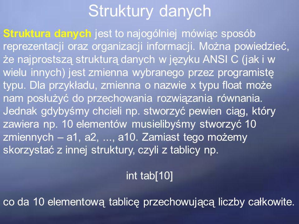 Struktury danych Struktura danych jest to najogólniej mówiąc sposób reprezentacji oraz organizacji informacji. Można powiedzieć, że najprostszą strukt