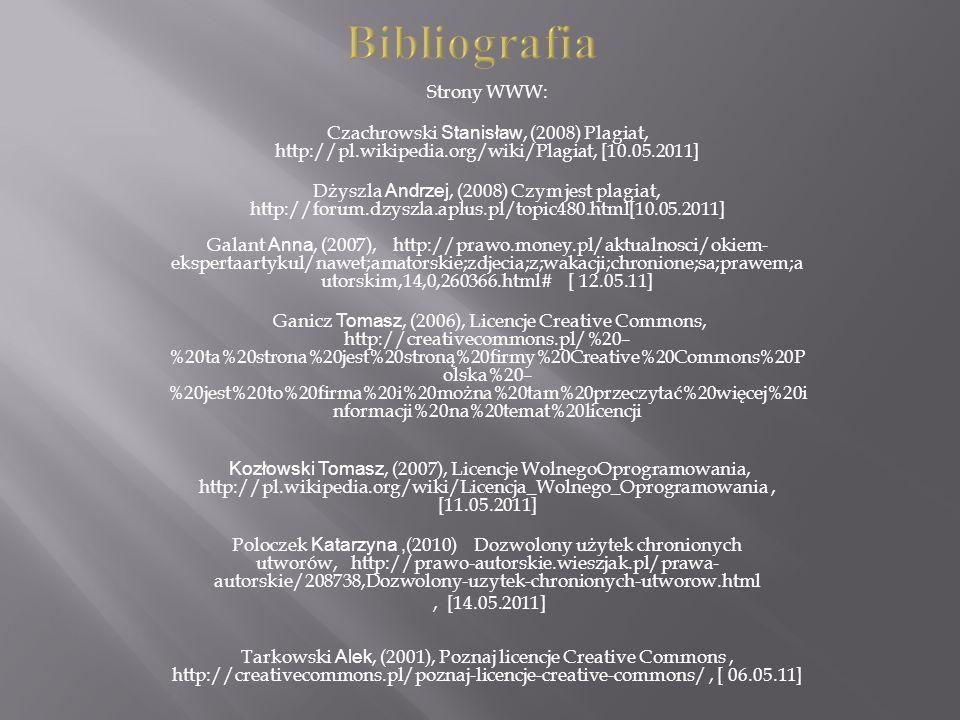 Bibliografia Strony WWW: Czachrowski Stanisław, (2008) Plagiat, http://pl.wikipedia.org/wiki/Plagiat, [10.05.2011] Dżyszla Andrzej, (2008) Czym jest plagiat, http://forum.dzyszla.aplus.pl/topic480.html[10.05.2011] Galant Anna, (2007), http://prawo.money.pl/aktualnosci/okiem- ekspertaartykul/nawet;amatorskie;zdjecia;z;wakacji;chronione;sa;prawem;a utorskim,14,0,260366.html# [ 12.05.11] Ganicz Tomasz, (2006), Licencje Creative Commons, http://creativecommons.pl/%20– %20ta%20strona%20jest%20stroną%20firmy%20Creative%20Commons%20P olska%20– %20jest%20to%20firma%20i%20można%20tam%20przeczytać%20więcej%20i nformacji%20na%20temat%20licencji Kozłowski Tomasz, (2007), Licencje WolnegoOprogramowania, http://pl.wikipedia.org/wiki/Licencja_Wolnego_Oprogramowania, [11.05.2011] Poloczek Katarzyna, (2010) Dozwolony użytek chronionych utworów, http://prawo-autorskie.wieszjak.pl/prawa- autorskie/208738,Dozwolony-uzytek-chronionych-utworow.html, [14.05.2011] Tarkowski Alek, (2001), Poznaj licencje Creative Commons, http://creativecommons.pl/poznaj-licencje-creative-commons/, [ 06.05.11]