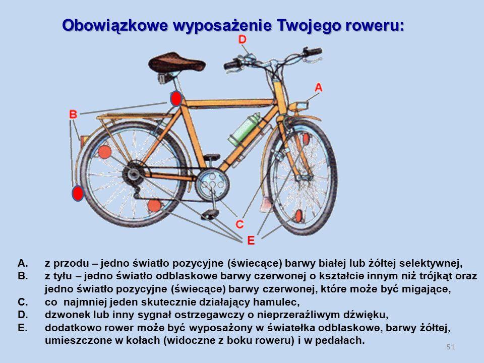 Obowiązkowe wyposażenie Twojego roweru: 51 E A.z przodu – jedno światło pozycyjne (świecące) barwy białej lub żółtej selektywnej, B.z tyłu – jedno światło odblaskowe barwy czerwonej o kształcie innym niż trójkąt oraz jedno światło pozycyjne (świecące) barwy czerwonej, które może być migające, C.co najmniej jeden skutecznie działający hamulec, D.dzwonek lub inny sygnał ostrzegawczy o nieprzeraźliwym dźwięku, E.dodatkowo rower może być wyposażony w światełka odblaskowe, barwy żółtej, umieszczone w kołach (widoczne z boku roweru) i w pedałach.