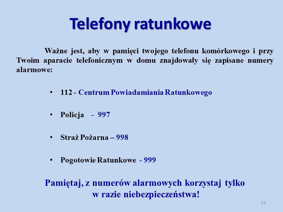 56 Ważne jest, aby w pamięci twojego telefonu komórkowego i przy Twoim aparacie telefonicznym w domu znajdowały się zapisane numery alarmowe: 112 - Centrum Powiadamiania Ratunkowego Policja - 997 Straż Pożarna – 998 Pogotowie Ratunkowe - 999 Pamiętaj, z numerów alarmowych korzystaj tylko w razie niebezpieczeństwa.
