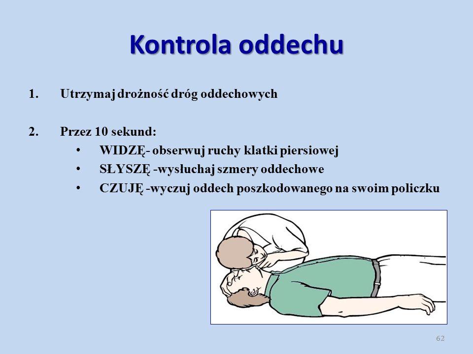 Kontrola oddechu 62 1.Utrzymaj drożność dróg oddechowych 2.Przez 10 sekund: WIDZĘ- obserwuj ruchy klatki piersiowej SŁYSZĘ -wysłuchaj szmery oddechowe CZUJĘ -wyczuj oddech poszkodowanego na swoim policzku